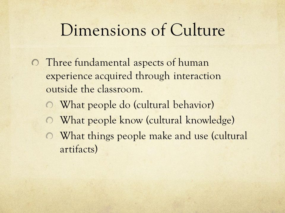 Dimensions of Culture Three fundamental aspects of human experience acquired through interaction outside the classroom.