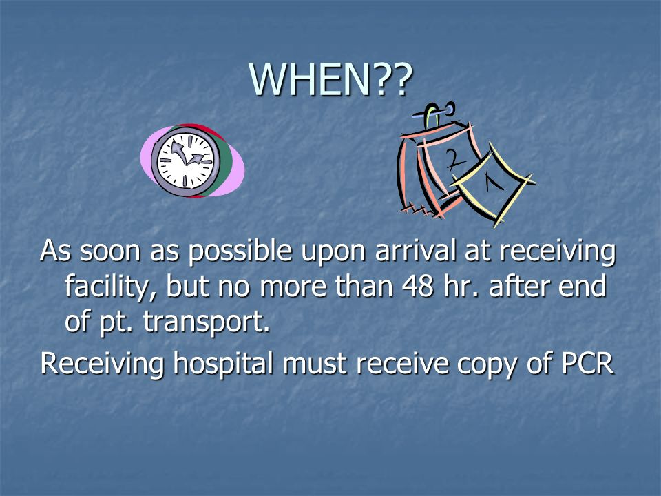 WHEN?? As soon as possible upon arrival at receiving facility, but no more than 48 hr. after end of pt. transport. Receiving hospital must receive cop