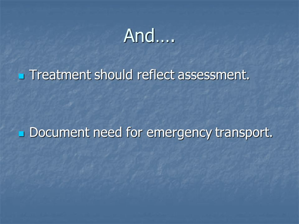 And…. Treatment should reflect assessment. Treatment should reflect assessment. Document need for emergency transport. Document need for emergency tra