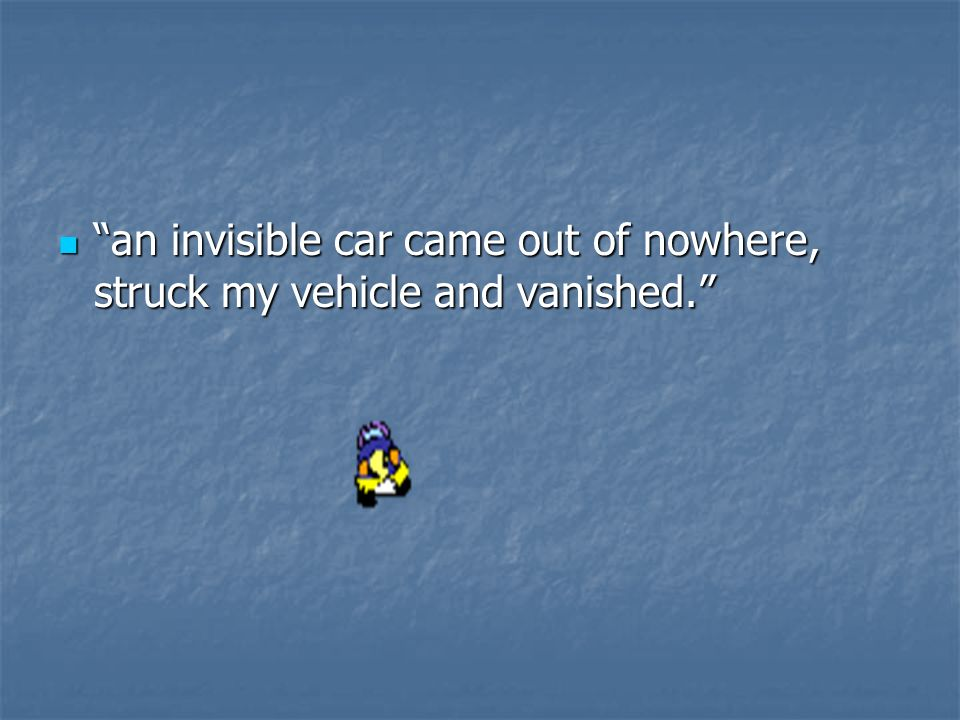an invisible car came out of nowhere, struck my vehicle and vanished. an invisible car came out of nowhere, struck my vehicle and vanished.