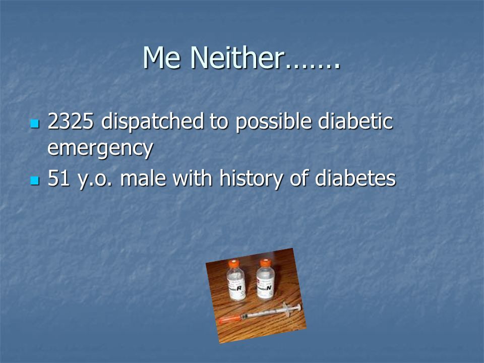 Me Neither……. 2325 dispatched to possible diabetic emergency 2325 dispatched to possible diabetic emergency 51 y.o. male with history of diabetes 51 y
