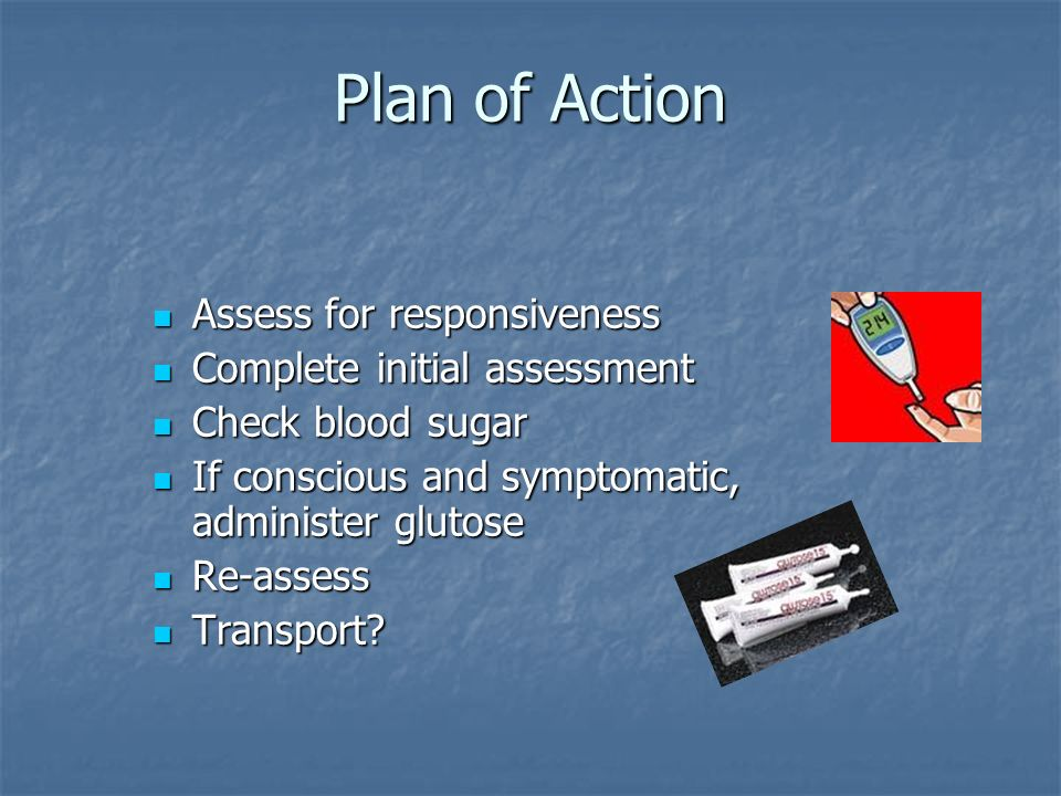 Plan of Action Assess for responsiveness Assess for responsiveness Complete initial assessment Complete initial assessment Check blood sugar Check blo
