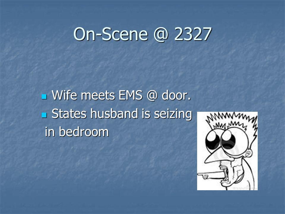 On-Scene @ 2327 Wife meets EMS @ door. Wife meets EMS @ door. States husband is seizing States husband is seizing in bedroom in bedroom