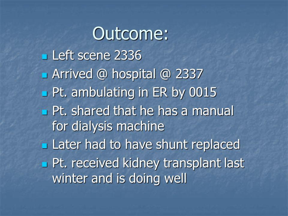 Outcome: Left scene 2336 Left scene 2336 Arrived @ hospital @ 2337 Arrived @ hospital @ 2337 Pt. ambulating in ER by 0015 Pt. ambulating in ER by 0015