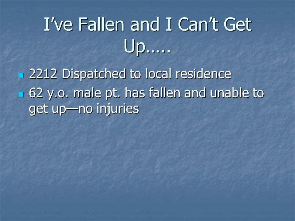Ive Fallen and I Cant Get Up….. 2212 Dispatched to local residence 2212 Dispatched to local residence 62 y.o. male pt. has fallen and unable to get up