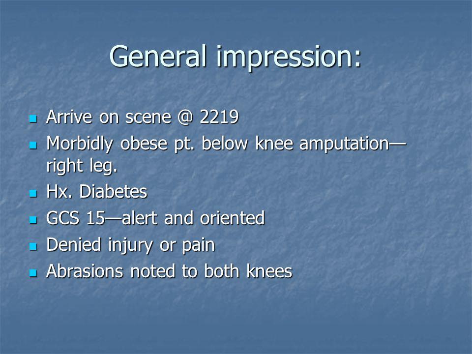 General impression: Arrive on scene @ 2219 Arrive on scene @ 2219 Morbidly obese pt. below knee amputation right leg. Morbidly obese pt. below knee am