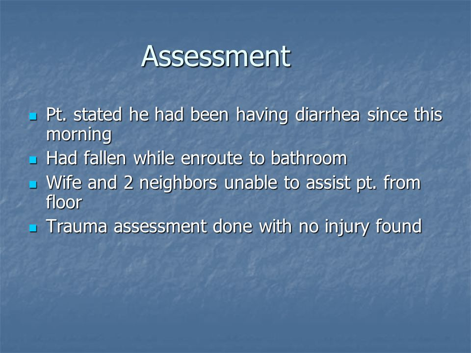 Assessment Pt. stated he had been having diarrhea since this morning Pt. stated he had been having diarrhea since this morning Had fallen while enrout