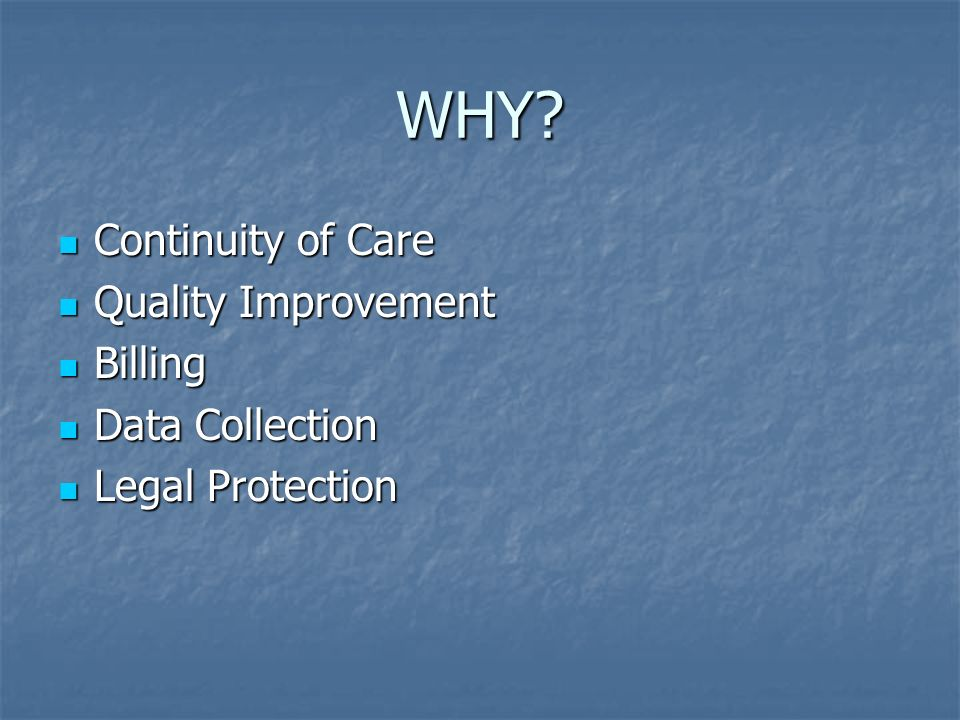 WHY? Continuity of Care Continuity of Care Quality Improvement Quality Improvement Billing Billing Data Collection Data Collection Legal Protection Le