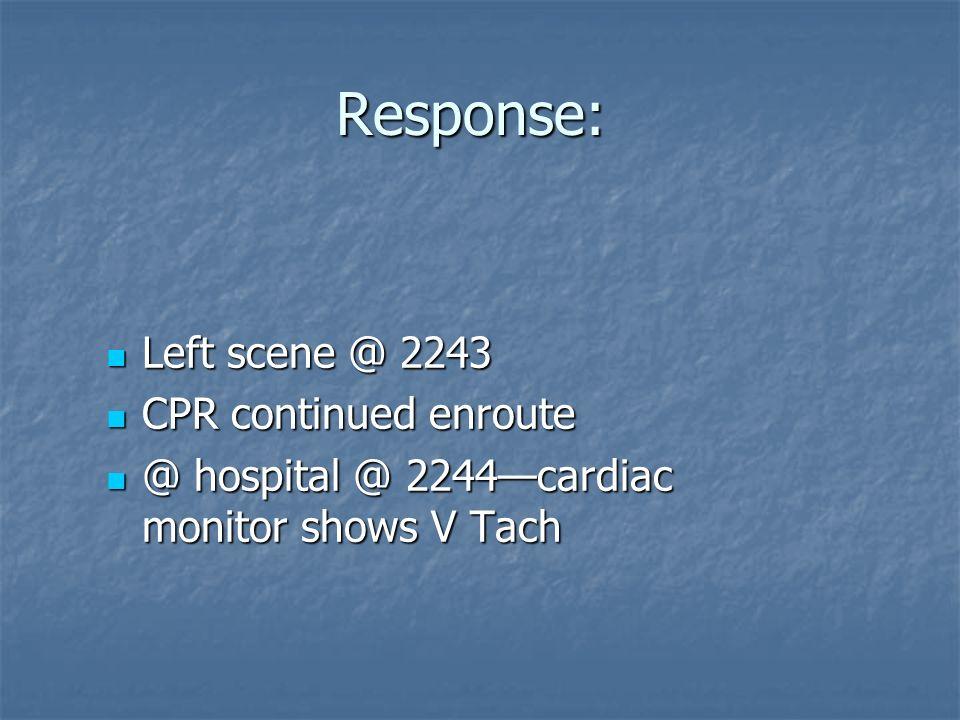 Response: Left scene @ 2243 Left scene @ 2243 CPR continued enroute CPR continued enroute @ hospital @ 2244cardiac monitor shows V Tach @ hospital @ 2