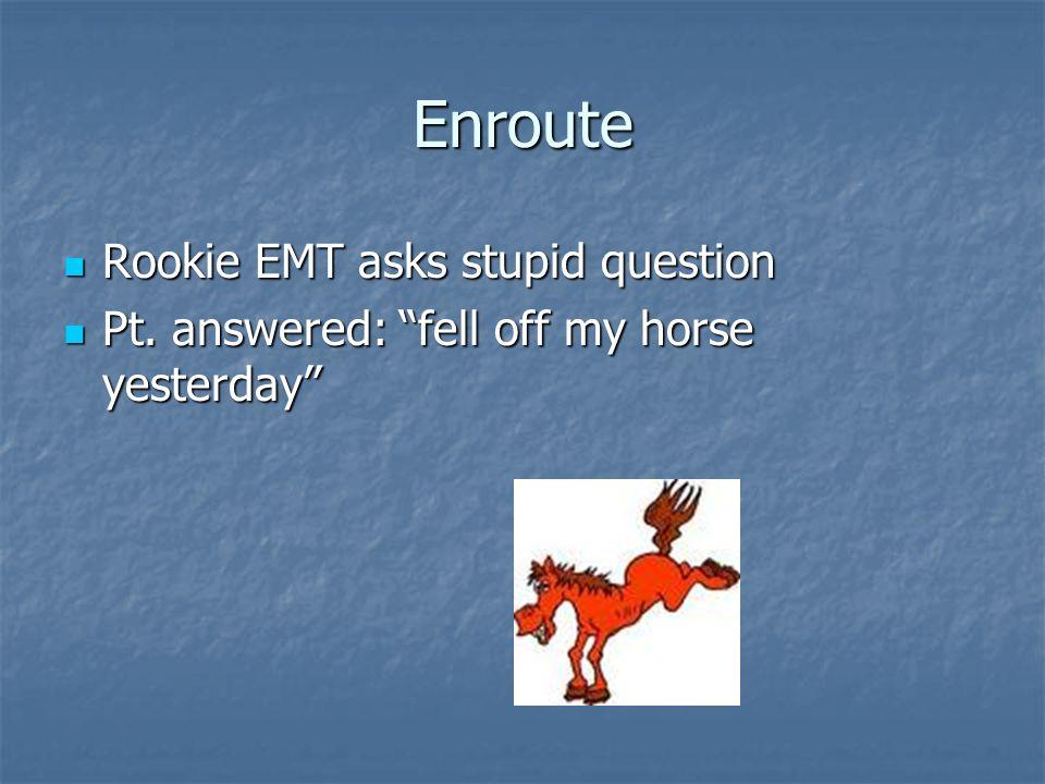 Enroute Rookie EMT asks stupid question Rookie EMT asks stupid question Pt. answered: fell off my horse yesterday Pt. answered: fell off my horse yest