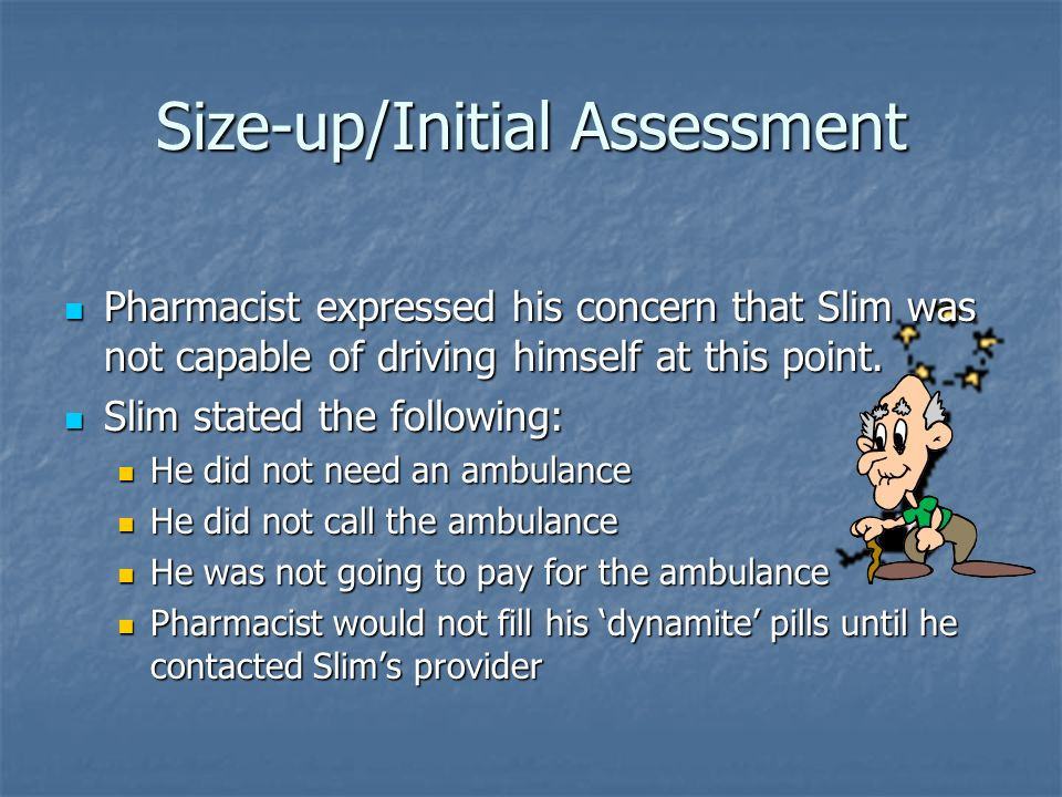 Size-up/Initial Assessment Pharmacist expressed his concern that Slim was not capable of driving himself at this point. Pharmacist expressed his conce