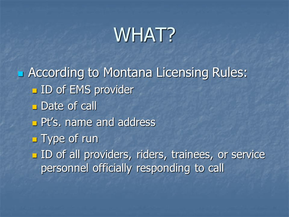 WHAT? According to Montana Licensing Rules: According to Montana Licensing Rules: ID of EMS provider ID of EMS provider Date of call Date of call Pts.