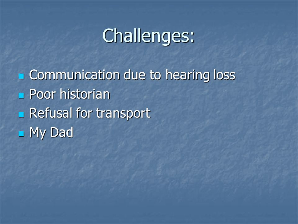 Challenges: Communication due to hearing loss Communication due to hearing loss Poor historian Poor historian Refusal for transport Refusal for transp