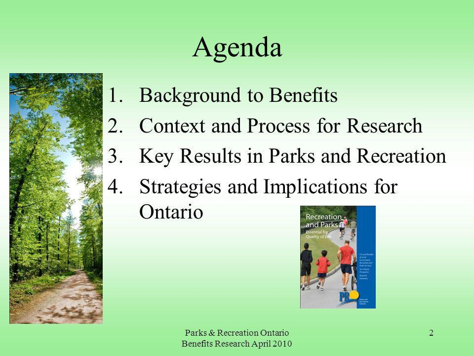 Parks & Recreation Ontario Benefits Research April 2010 2 Agenda 1.Background to Benefits 2.Context and Process for Research 3.Key Results in Parks and Recreation 4.Strategies and Implications for Ontario