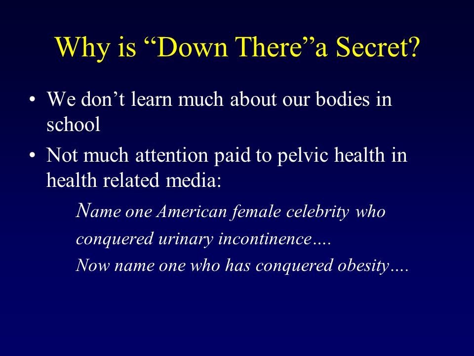 Why is Down Therea Secret? We dont learn much about our bodies in school Not much attention paid to pelvic health in health related media: N ame one A