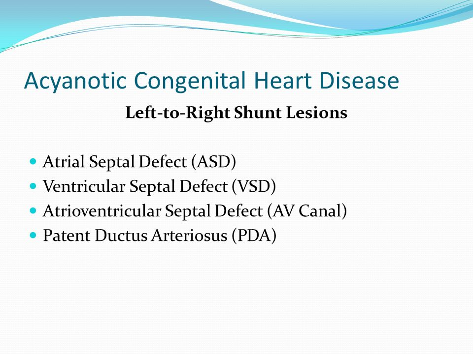 Acyanotic Congenital Heart Disease Left-to-Right Shunt Lesions Atrial Septal Defect (ASD) Ventricular Septal Defect (VSD) Atrioventricular Septal Defect (AV Canal) Patent Ductus Arteriosus (PDA)