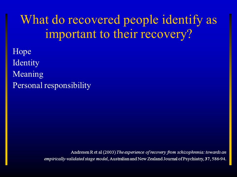 What do recovered people identify as important to their recovery? Hope Identity Meaning Personal responsibility Andresen R et al (2003) The experience