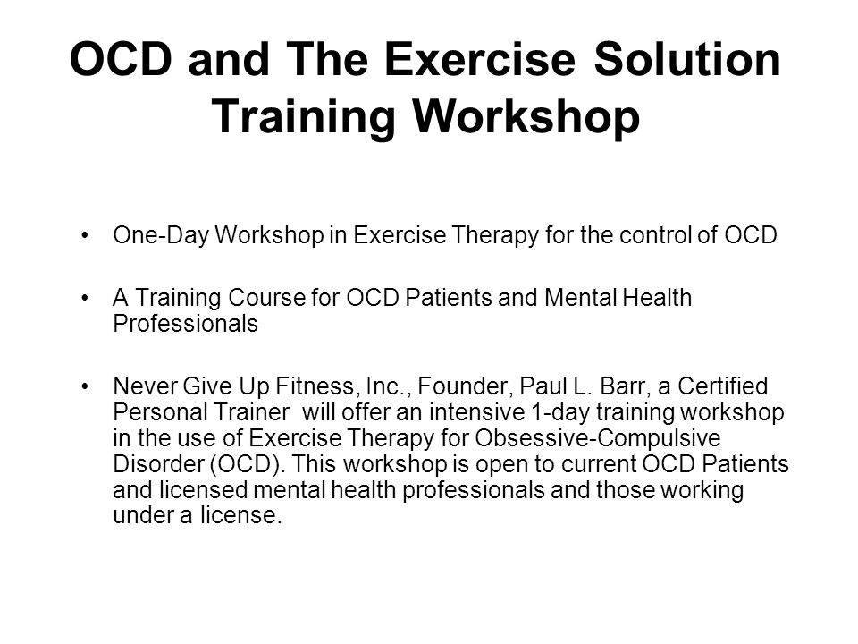 OCD and The Exercise Solution Training Workshop One-Day Workshop in Exercise Therapy for the control of OCD A Training Course for OCD Patients and Men