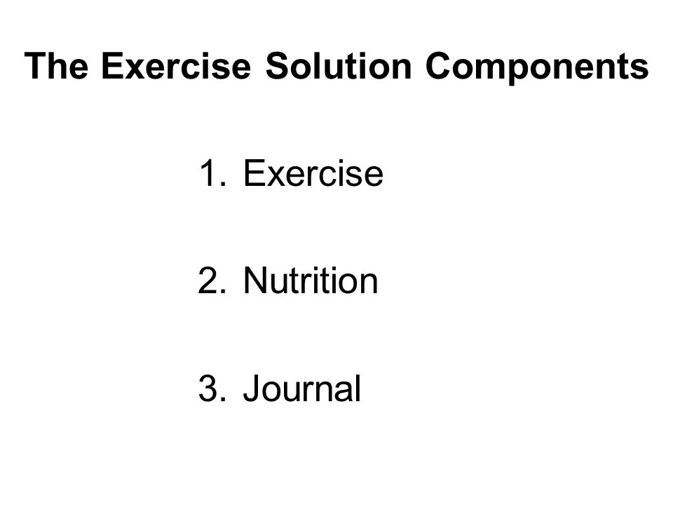The Exercise Solution Components 1.Exercise 2.Nutrition 3.Journal