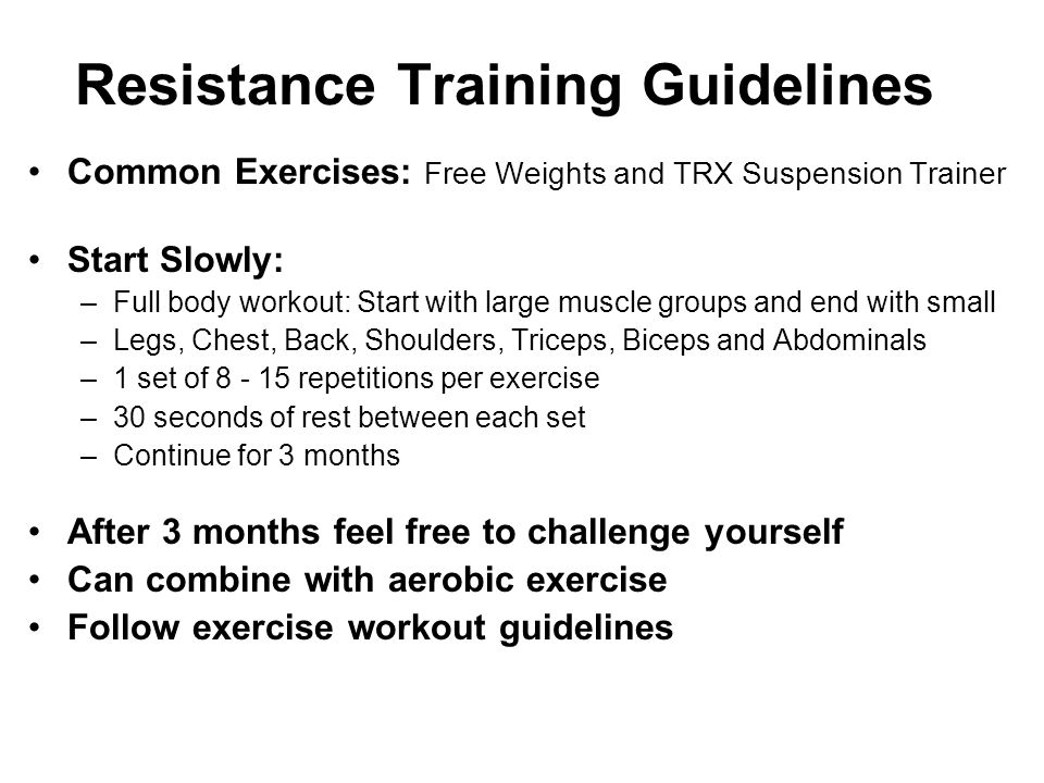 Resistance Training Guidelines Common Exercises: Free Weights and TRX Suspension Trainer Start Slowly: –Full body workout: Start with large muscle gro