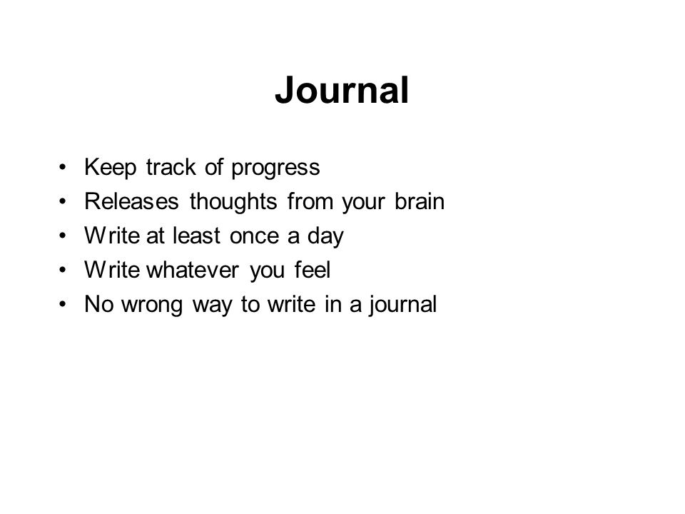 Journal Keep track of progress Releases thoughts from your brain Write at least once a day Write whatever you feel No wrong way to write in a journal
