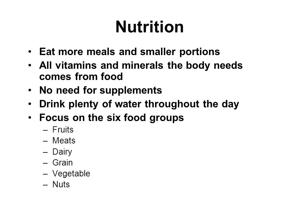 Nutrition Eat more meals and smaller portions All vitamins and minerals the body needs comes from food No need for supplements Drink plenty of water t