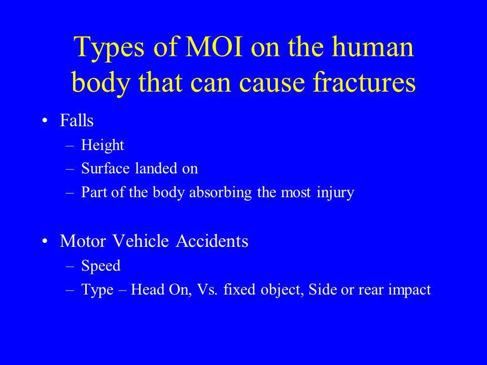 Types of MOI on the human body that can cause fractures Falls –Height –Surface landed on –Part of the body absorbing the most injury Motor Vehicle Acc