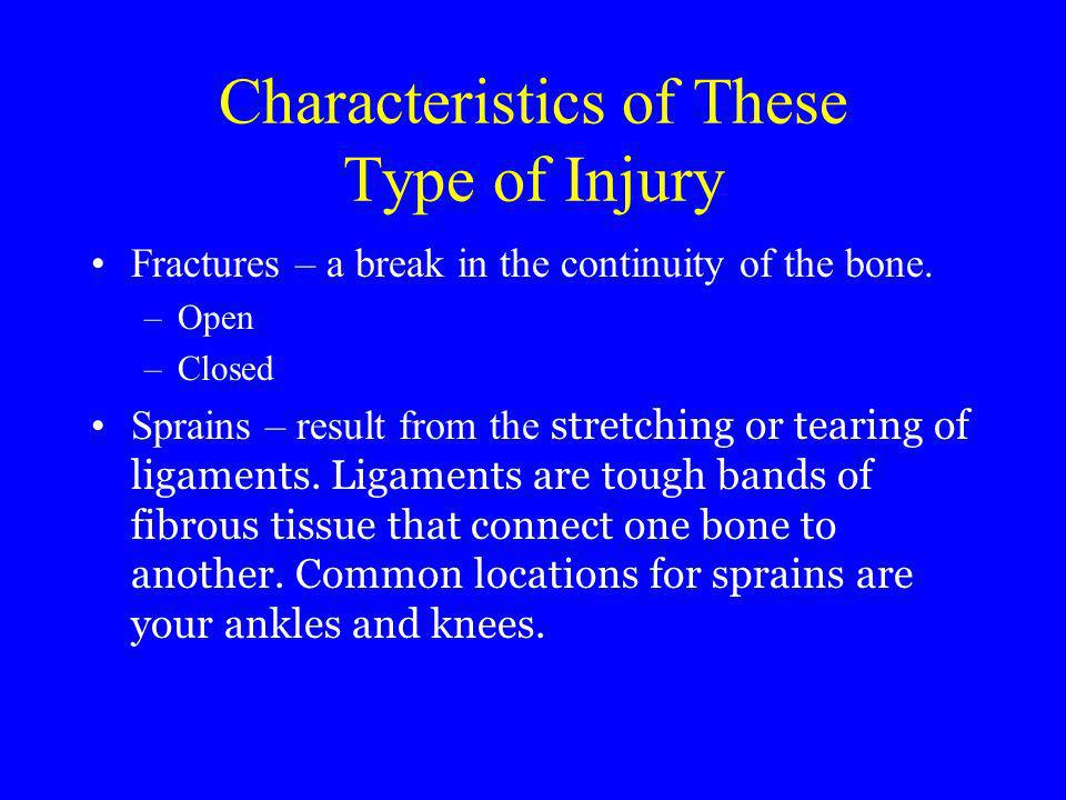 Characteristics of These Type of Injury Fractures – a break in the continuity of the bone. –Open –Closed Sprains – result from the stretching or teari