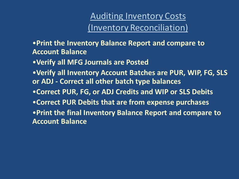 Auditing Inventory Costs (Inventory Reconciliation) Print the Inventory Balance Report and compare to Account Balance Verify all MFG Journals are Post