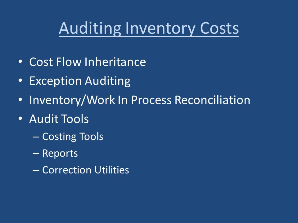 Auditing Inventory Costs Cost Flow Inheritance Exception Auditing Inventory/Work In Process Reconciliation Audit Tools – Costing Tools – Reports – Cor