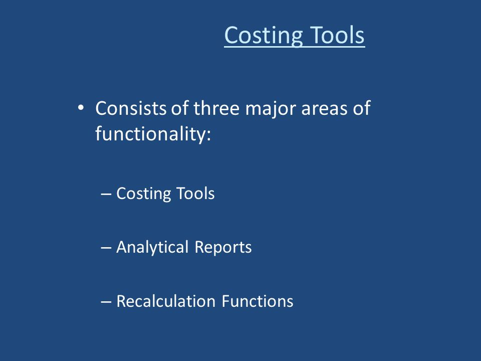 Consists of three major areas of functionality: – Costing Tools – Analytical Reports – Recalculation Functions Costing Tools