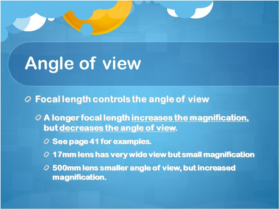 Angle of view Focal length controls the angle of view A longer focal length increases the magnification, but decreases the angle of view.