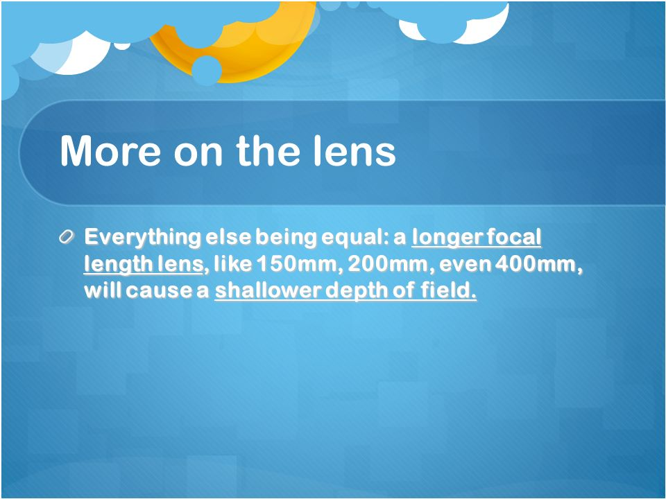 More on the lens Everything else being equal: a longer focal length lens, like 150mm, 200mm, even 400mm, will cause a shallower depth of field.