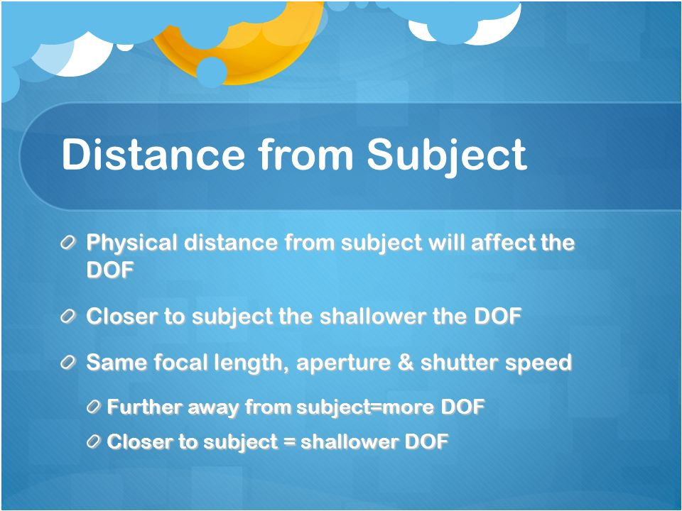 Distance from Subject Physical distance from subject will affect the DOF Closer to subject the shallower the DOF Same focal length, aperture & shutter speed Further away from subject=more DOF Closer to subject = shallower DOF