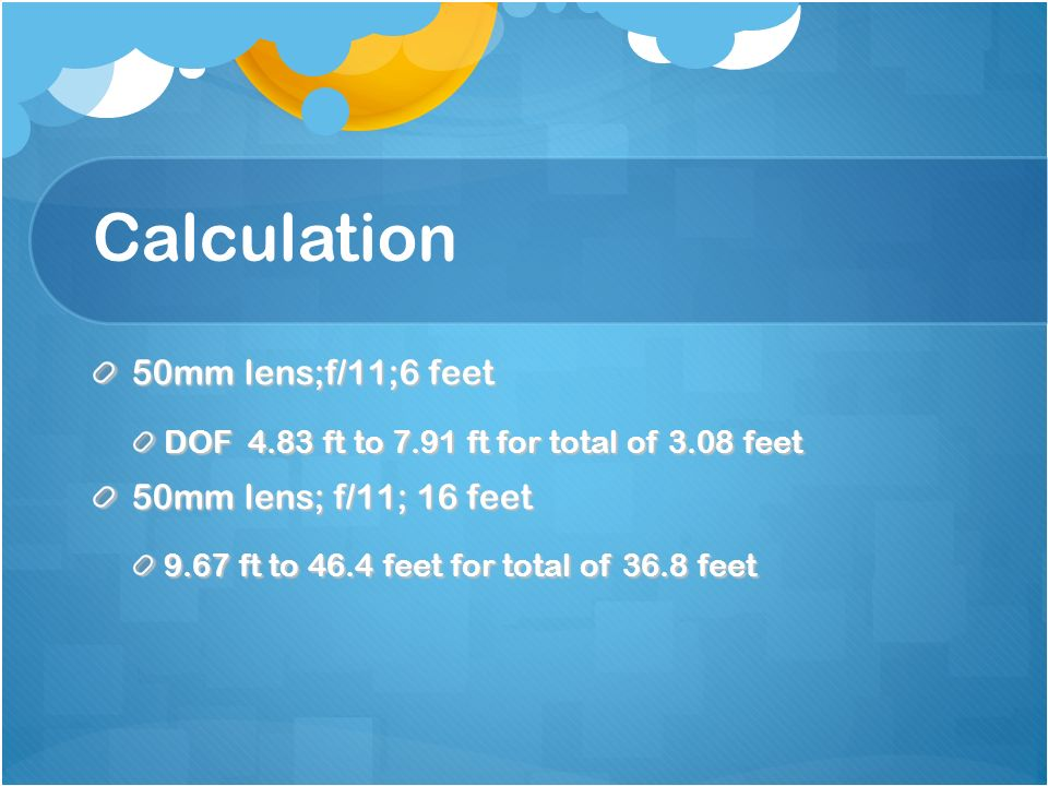 Calculation 50mm lens;f/11;6 feet DOF 4.83 ft to 7.91 ft for total of 3.08 feet 50mm lens; f/11; 16 feet 9.67 ft to 46.4 feet for total of 36.8 feet