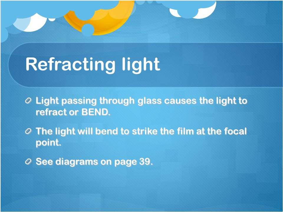Refracting light Light passing through glass causes the light to refract or BEND.