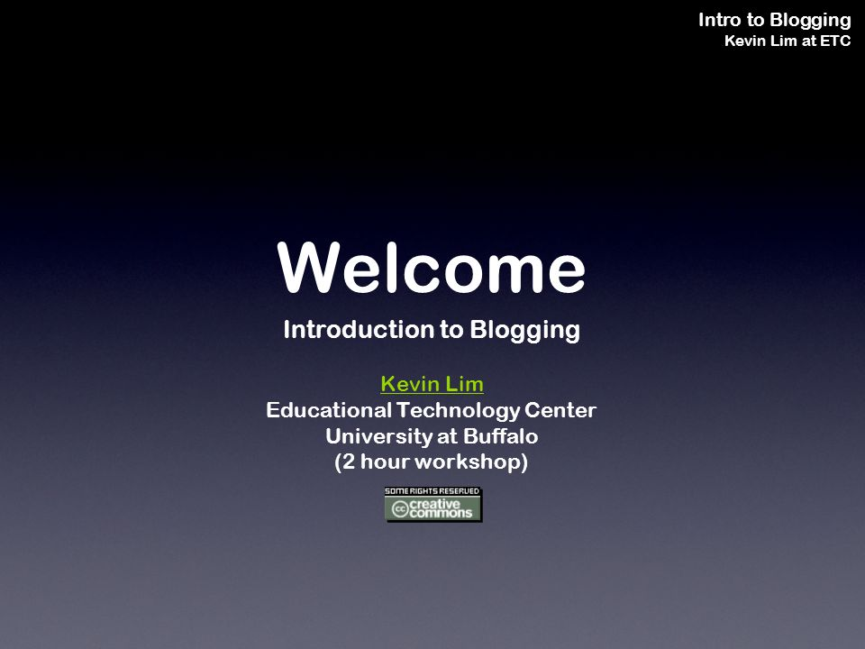 Intro to Blogging Kevin Lim at ETC Welcome Introduction to Blogging Kevin Lim Educational Technology Center University at Buffalo (2 hour workshop)