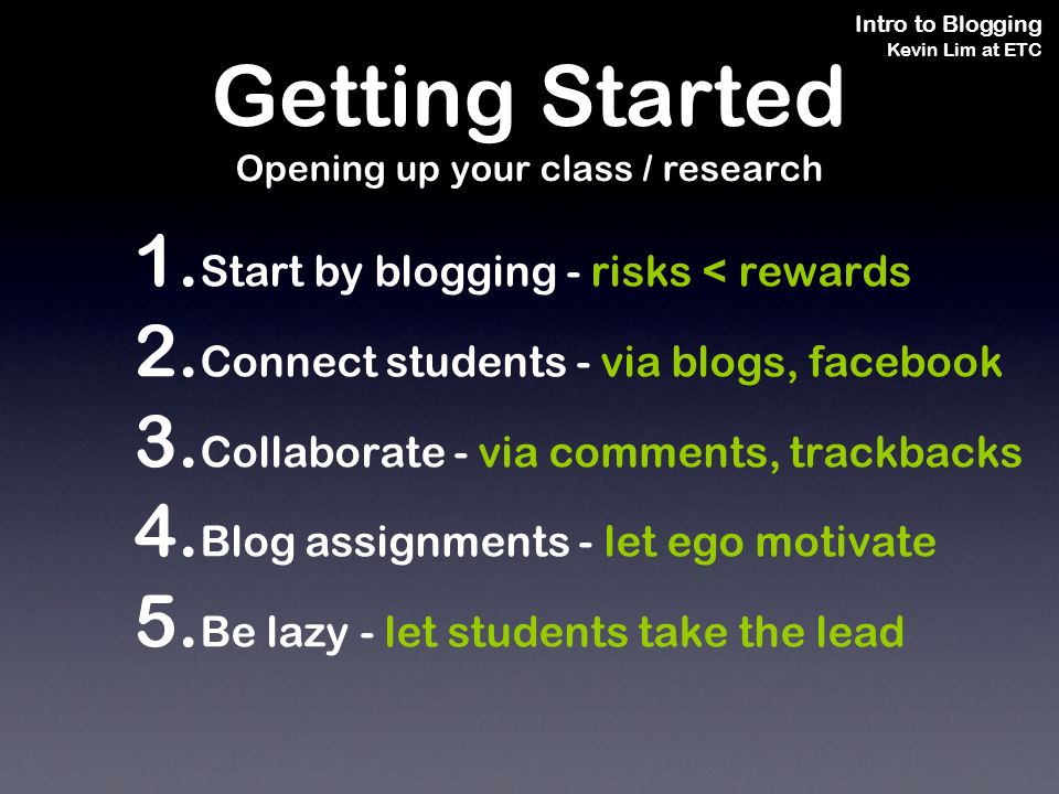 Intro to Blogging Kevin Lim at ETC 1. Start by blogging - risks < rewards 2.