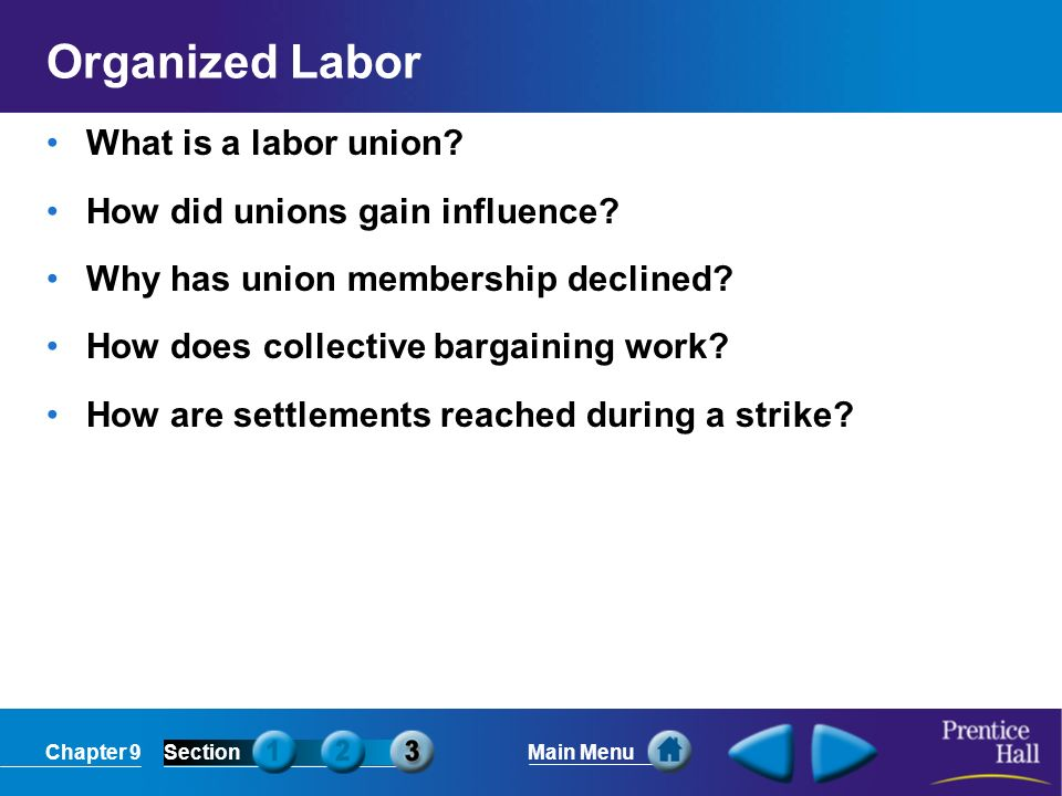 Chapter 9SectionMain Menu Organized Labor What is a labor union? How did unions gain influence? Why has union membership declined? How does collective
