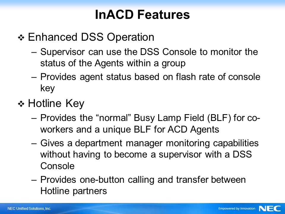 NEC Unified Solutions, Inc. InACD Features Enhanced DSS Operation –Supervisor can use the DSS Console to monitor the status of the Agents within a gro