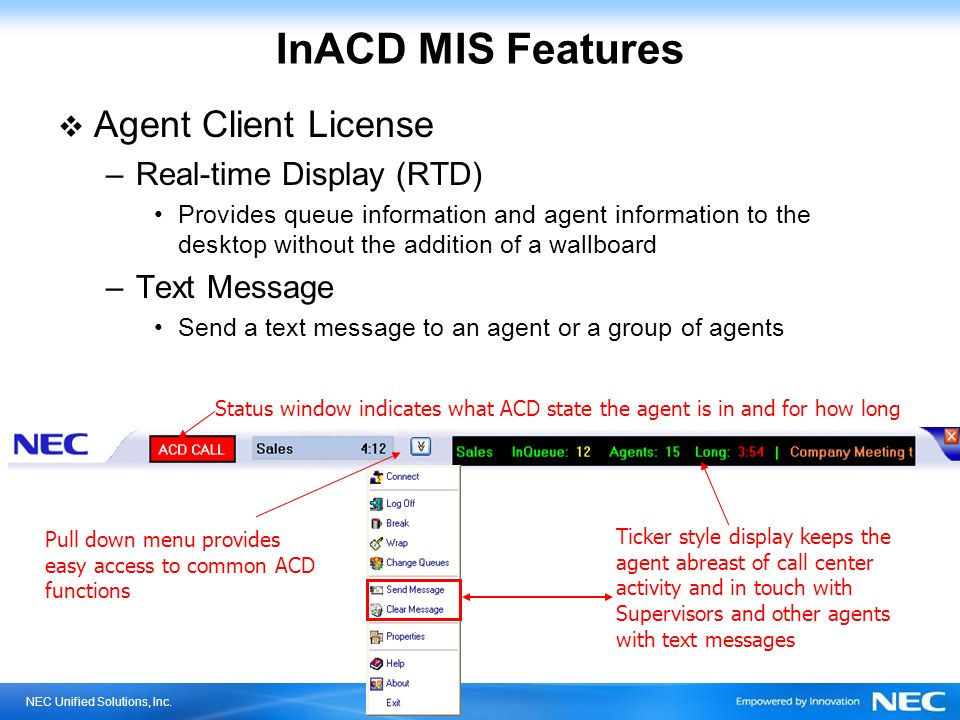 NEC Unified Solutions, Inc. InACD MIS Features Agent Client License –Real-time Display (RTD) Provides queue information and agent information to the d