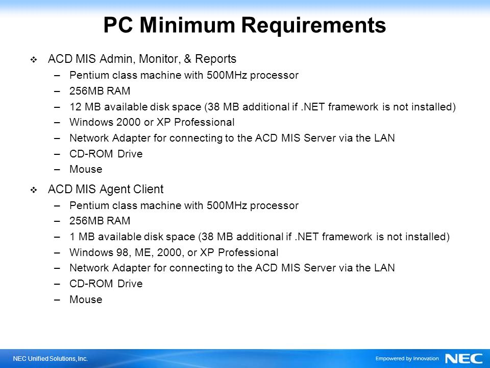 NEC Unified Solutions, Inc. PC Minimum Requirements ACD MIS Admin, Monitor, & Reports –Pentium class machine with 500MHz processor –256MB RAM –12 MB a