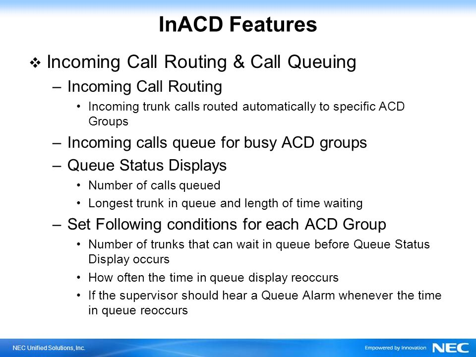 NEC Unified Solutions, Inc. InACD Features Incoming Call Routing & Call Queuing –Incoming Call Routing Incoming trunk calls routed automatically to sp