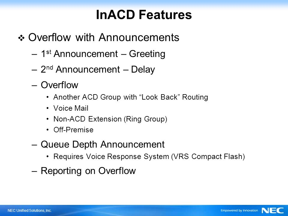 NEC Unified Solutions, Inc. InACD Features Overflow with Announcements –1 st Announcement – Greeting –2 nd Announcement – Delay –Overflow Another ACD