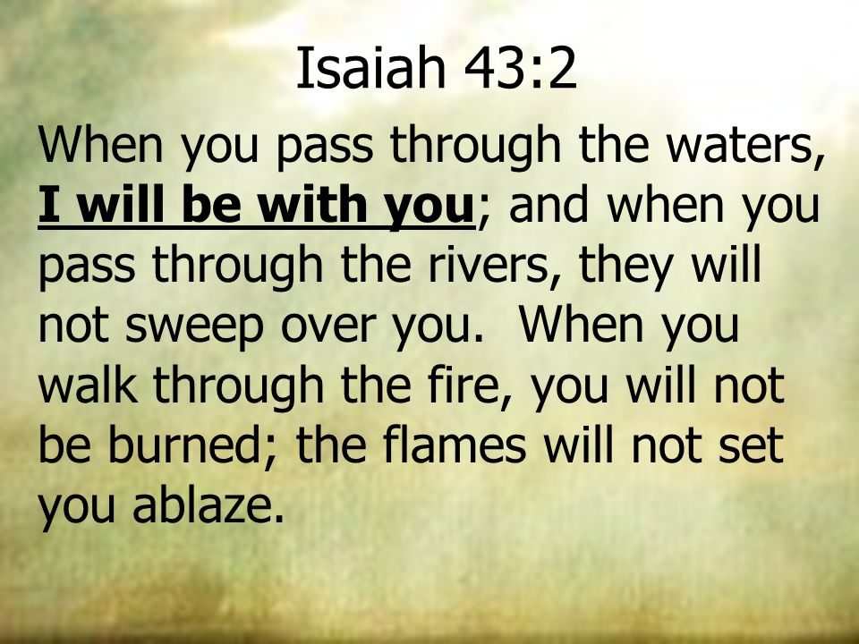 Isaiah 43:2 When you pass through the waters, I will be with you; and when you pass through the rivers, they will not sweep over you. When you walk th
