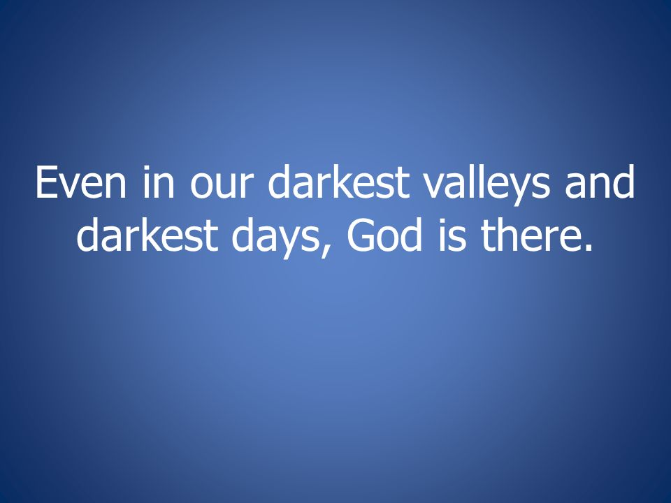 Even in our darkest valleys and darkest days, God is there.