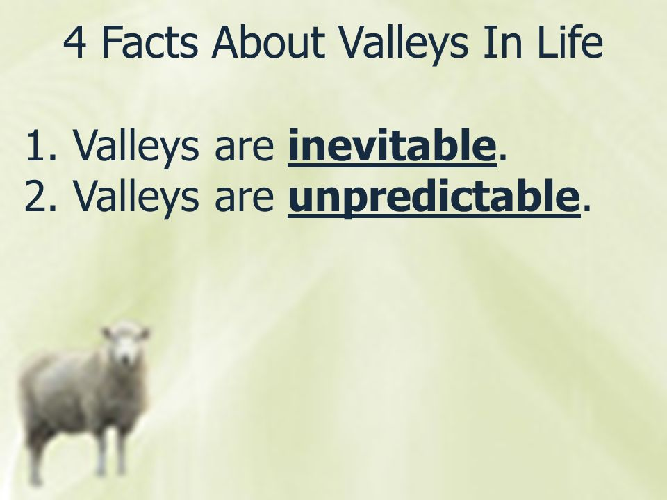 4 Facts About Valleys In Life 1. Valleys are inevitable. 2. Valleys are unpredictable.