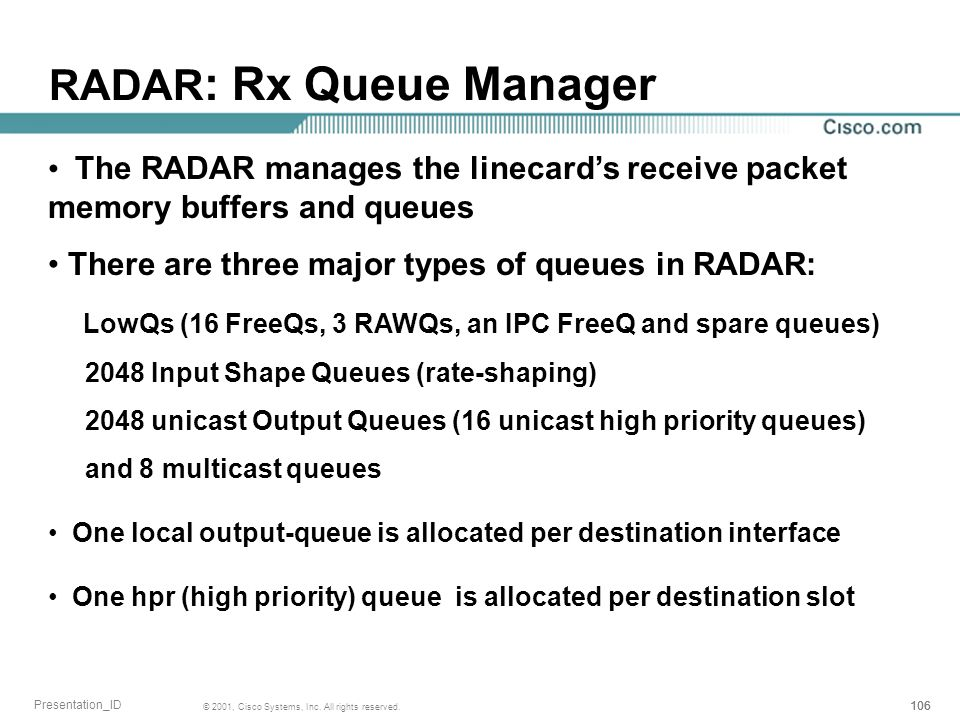 106 © 2001, Cisco Systems, Inc. All rights reserved. Presentation_ID RADAR : Rx Queue Manager The RADAR manages the linecards receive packet memory bu