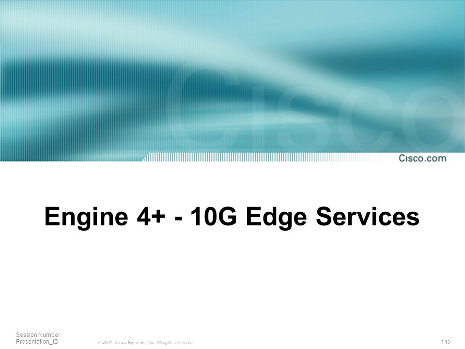 112 © 2001, Cisco Systems, Inc. All rights reserved. Session Number Presentation_ID Engine 4+ - 10G Edge Services