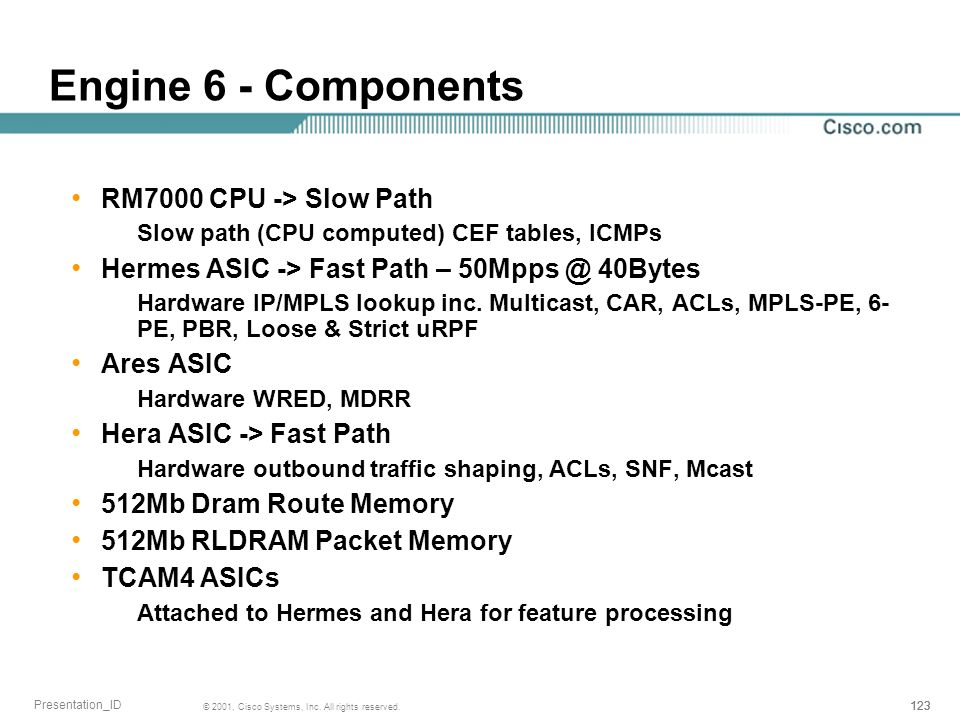 123 © 2001, Cisco Systems, Inc. All rights reserved. Presentation_ID Engine 6 - Components RM7000 CPU -> Slow Path Slow path (CPU computed) CEF tables